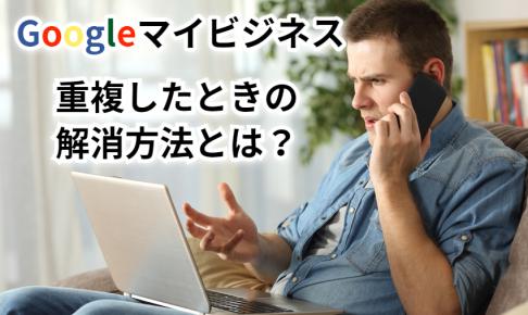 Googleマイビジネスが重複したときの解消方法とは?