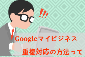 Googleマイビジネス重複対応