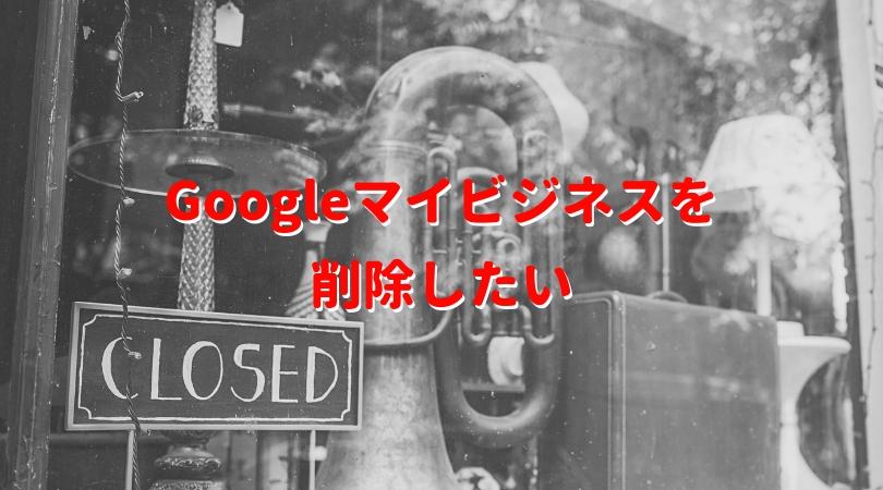 Googleマイビジネスを削除したい