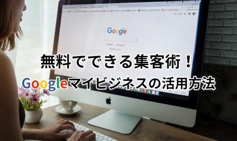 無料でできる集客術!Googleマイビジネスの活用方法