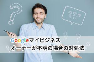 Googleマイビジネスのオーナー権限を再取得!オーナーが不明な場合の対処法