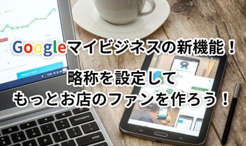 Googleマイビジネスの新機能!略称を設定してもっとお店のファンを作ろう!